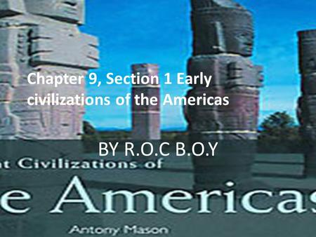 Chapter 9, Section 1 Early civilizations of the Americas BY R.O.C B.O.Y.