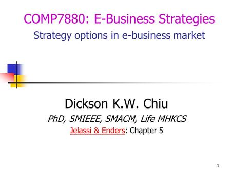 1 Dickson K.W. Chiu PhD, SMIEEE, SMACM, Life MHKCS Jelassi & EndersJelassi & Enders: Chapter 5 COMP7880: E-Business Strategies Strategy options in e-business.