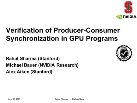 Rahul Sharma (Stanford) Michael Bauer (NVIDIA Research) Alex Aiken (Stanford) Verification of Producer-Consumer Synchronization in GPU Programs June 15,