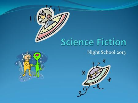 Night School 2013. What is Science Fiction? Science fiction is a genre of fiction with imaginative, but more or less plausible content.