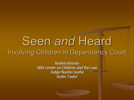 Seen and Heard Involving Children in Dependency Court Andrea Khoury ABA Center on Children and the Law Judge Nushin Sayfie Justin Taylor.