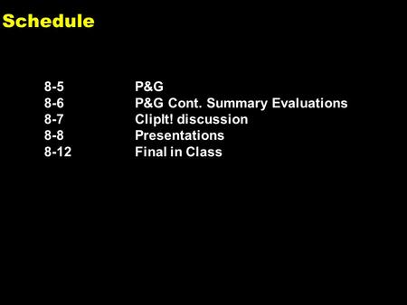 0 Schedule 8-5P&G 8-6P&G Cont. Summary Evaluations 8-7ClipIt! discussion 8-8Presentations 8-12 Final in Class.