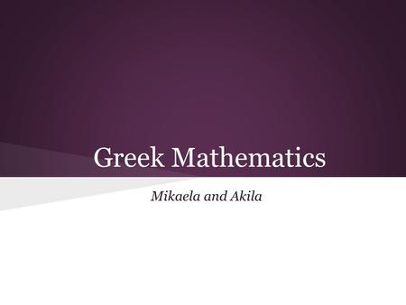 Greek Mathematics Mikaela and Akila. Mathematics began in the 6th century BC Pythagoras coined the term mathematics, which came from the word mathema.