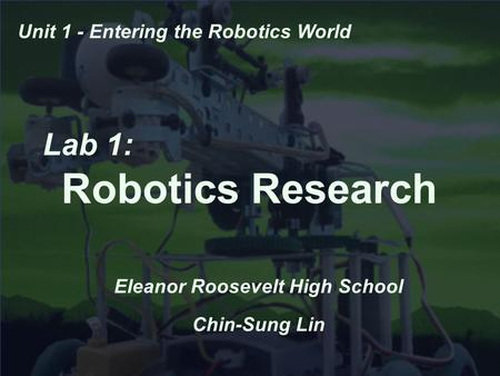 Lab 1: Robotics Research Eleanor Roosevelt High School Chin-Sung Lin Unit 1 - Entering the Robotics World.