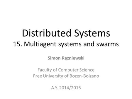 Distributed Systems 15. Multiagent systems and swarms Simon Razniewski Faculty of Computer Science Free University of Bozen-Bolzano A.Y. 2014/2015.