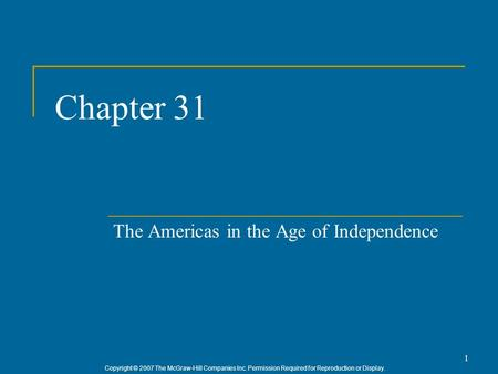 Copyright © 2007 The McGraw-Hill Companies Inc. Permission Required for Reproduction or Display. 1 Chapter 31 The Americas in the Age of Independence.