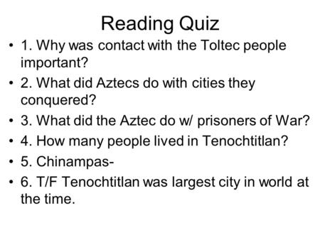 Reading Quiz 1. Why was contact with the Toltec people important? 2. What did Aztecs do with cities they conquered? 3. What did the Aztec do w/ prisoners.