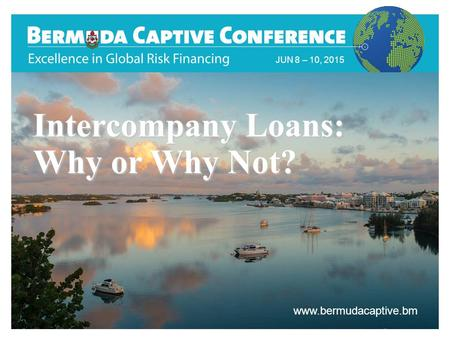 Title Slide JUN 8 – 10, 2015 www.bermudacaptive.bm Intercompany Loans: Why or Why Not?
