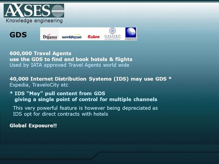 Knowledge engineering GDS 600,000 Travel Agents use the GDS to find and book hotels & flights Used by IATA approved Travel Agents world wide 40,000 Internet.
