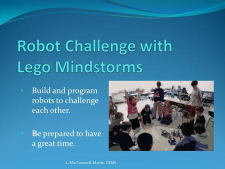 Build and program robots to challenge each other. Be prepared to have a great time. L. MacCormack-Martin GFMS.