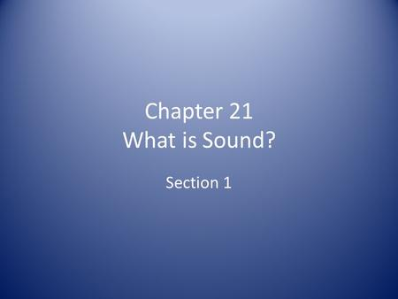 Chapter 21 What is Sound? Section 1.