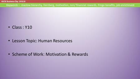IGCSE Business Chp. 19 & 20 Keywords – maslow hierarchy, Herzberg, motivation, non/ financial rewards, fringe benefits, <strong>job</strong> enrichment Class : Y10 Lesson.