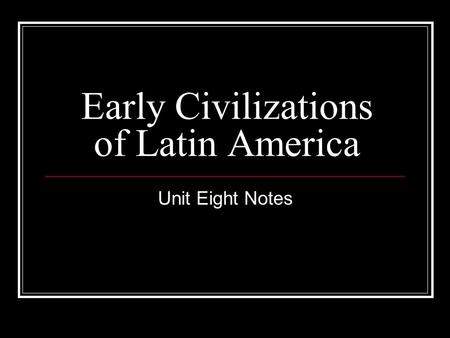 Early Civilizations of Latin America Unit Eight Notes.