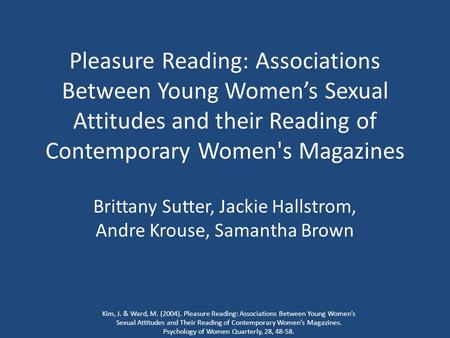 Pleasure Reading: Associations Between Young Women's Sexual Attitudes and their Reading of Contemporary Women's Magazines Brittany Sutter, Jackie Hallstrom,
