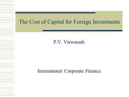 The Cost of Capital for Foreign Investments P.V. Viswanath International Corporate Finance.