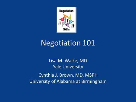 Negotiation 101 Lisa M. Walke, MD Yale University Cynthia J. Brown, MD, MSPH University of Alabama at Birmingham.
