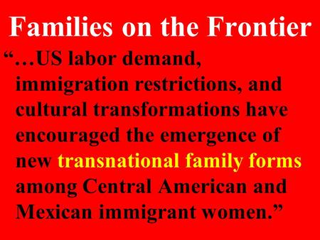 "Families on the Frontier ""…US labor demand, immigration restrictions, and cultural transformations have encouraged the emergence of new transnational family."