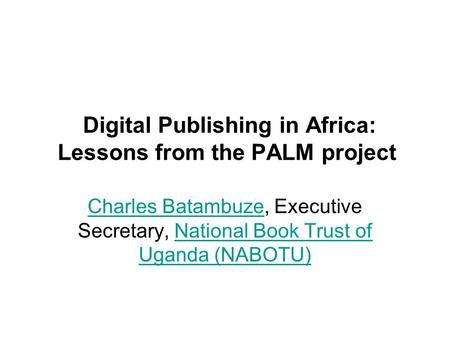 Digital Publishing in Africa: Lessons from the PALM project Charles BatambuzeCharles Batambuze, Executive Secretary, National Book Trust of Uganda (NABOTU)National.