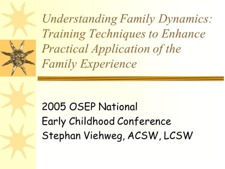Understanding Family Dynamics: Training Techniques to Enhance Practical Application of the Family Experience 2005 OSEP National Early Childhood Conference.