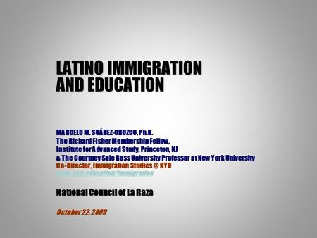 LATINO IMMIGRATION AND EDUCATION MARCELO M. SUÁREZ-OROZCO, Ph.D. The Richard Fisher Membership Fellow, Institute for Advanced Study, Princeton, NJ & The.