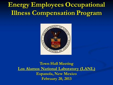 Energy Employees Occupational Illness Compensation Program Town Hall Meeting Los Alamos National Laboratory (LANL) Espanola, New Mexico February 20, 2013.