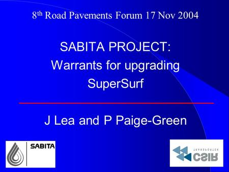 8 th Road Pavements Forum 17 Nov 2004 SABITA PROJECT: Warrants for upgrading SuperSurf J Lea and P Paige-Green.