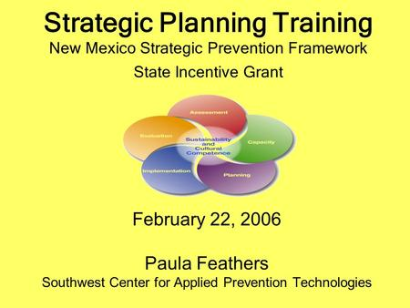 Strategic Planning Training New Mexico Strategic Prevention Framework State Incentive Grant February 22, 2006 Paula Feathers Southwest Center for Applied.