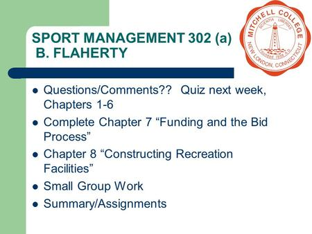 "SPORT MANAGEMENT 302 (a) B. FLAHERTY Questions/Comments?? Quiz next week, Chapters 1-6 Complete Chapter 7 ""Funding and the Bid Process"" Chapter 8 ""Constructing."