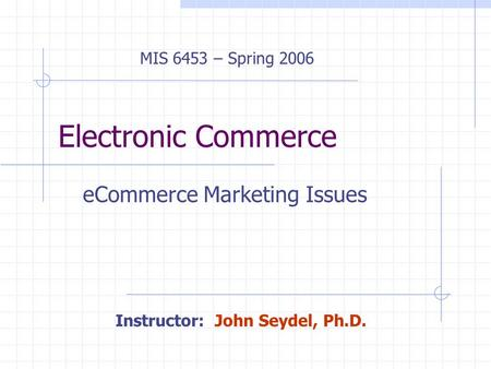 Electronic Commerce eCommerce Marketing Issues MIS 6453 – Spring 2006 Instructor: John Seydel, Ph.D.