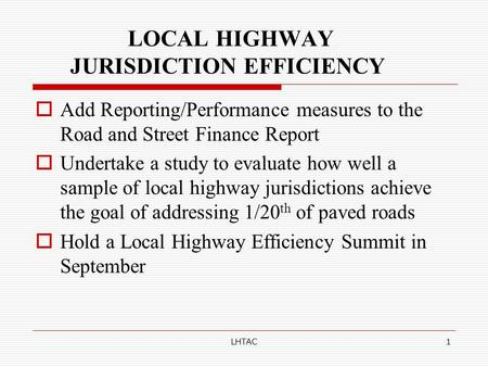 LHTAC1 LOCAL HIGHWAY JURISDICTION EFFICIENCY  Add Reporting/Performance measures to the Road and Street Finance Report  Undertake a study to evaluate.