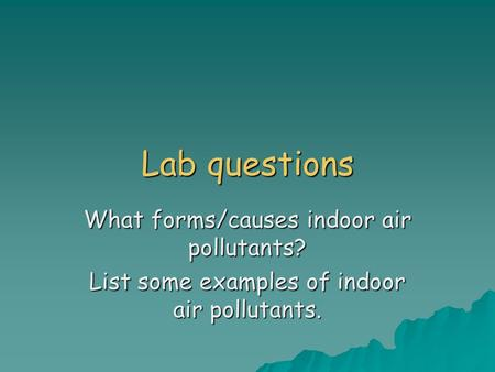 Lab questions What forms/causes indoor air pollutants? List some examples of indoor air pollutants.