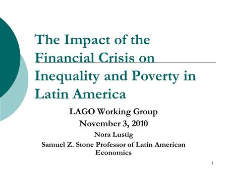 1 The Impact of the Financial Crisis on Inequality and Poverty in Latin America LAGO Working Group November 3, 2010 Nora Lustig Samuel Z. Stone Professor.