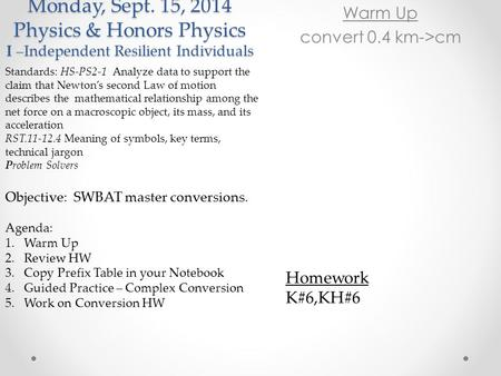 Monday, Sept. 15, 2014 Physics & Honors Physics I –Independent Resilient Individuals Warm Up convert 0.4 km->cm Standards: HS-PS2-1 Analyze data to support.