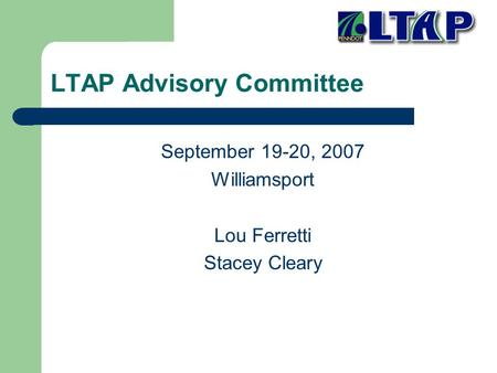LTAP Advisory Committee September 19-20, 2007 Williamsport Lou Ferretti Stacey Cleary.