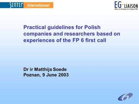 Internationaal Practical guidelines for Polish companies and researchers based on experiences of the FP 6 first call Dr ir Matthijs Soede Poznan, 9 June.
