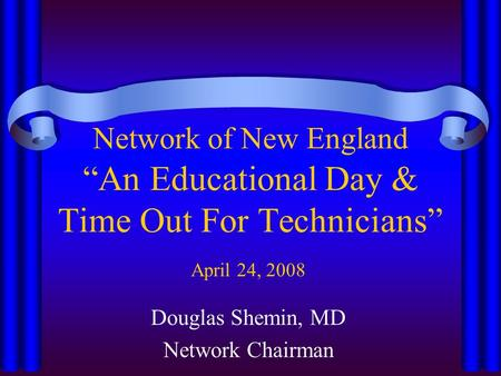 "Network of New England ""An Educational Day & Time Out For Technicians"" April 24, 2008 Douglas Shemin, MD Network Chairman."