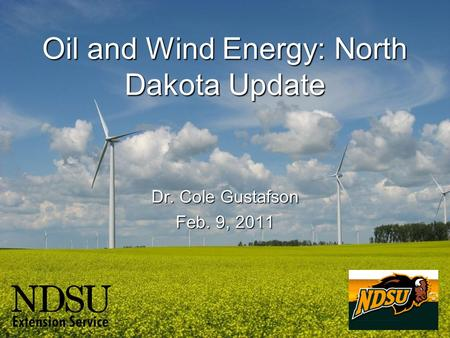 Oil and Wind Energy: North Dakota Update Dr. Cole Gustafson Feb. 9, 2011.