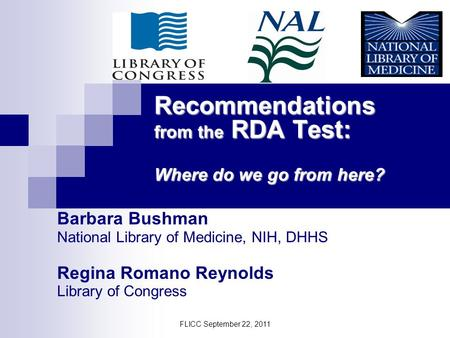 Recommendations from the RDA Test: Where do we go from here? Barbara Bushman National Library of Medicine, NIH, DHHS Regina Romano Reynolds Library of.