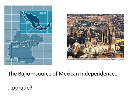 The Bajio—source of Mexican Independence…