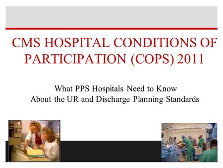 CMS HOSPITAL CONDITIONS OF PARTICIPATION (COPS) 2011 What PPS Hospitals Need to Know About the UR and Discharge Planning Standards.