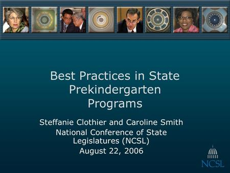 Best Practices in State Prekindergarten Programs Steffanie Clothier and Caroline Smith National Conference of State Legislatures (NCSL) August 22, 2006.