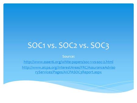 SOC1 vs. SOC2 vs. SOC3 Source:   ryServices/Pages/AICPASOC3Report.aspx.