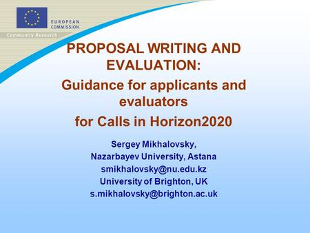 <strong>PROPOSAL</strong> <strong>WRITING</strong> AND EVALUATION: Guidance for applicants and evaluators for Calls in Horizon2020 Sergey Mikhalovsky, Nazarbayev University, Astana