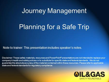 Journey Management Planning for a Safe Trip Disclaimer: These safety materials, resources and PowerPoint ® presentations are not intended to replace your.