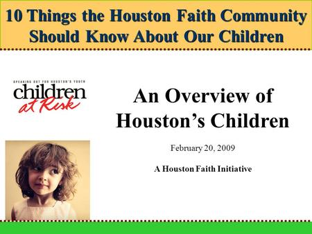 10 Things the Houston Faith Community Should Know About Our Children An Overview of Houston's Children February 20, 2009 A Houston Faith Initiative.