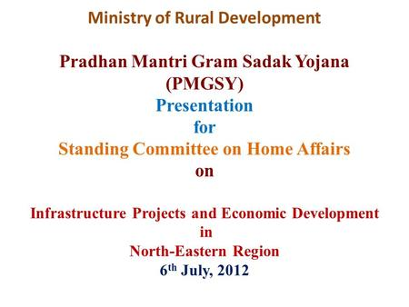 Ministry of Rural Development Pradhan Mantri Gram Sadak Yojana (PMGSY) Presentation for Standing Committee on Home Affairs on Infrastructure Projects and.