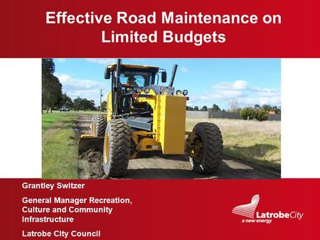 Image here Effective Road Maintenance on Limited Budgets Grantley Switzer General Manager Recreation, Culture and Community Infrastructure Latrobe City.