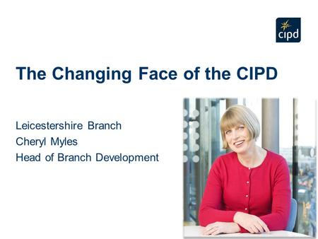 The Changing Face of the CIPD Leicestershire Branch Cheryl Myles Head of Branch Development.