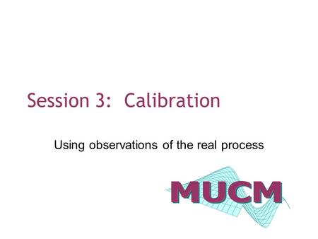 Session 3: Calibration Using observations of the real process.
