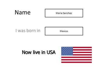Name I was born in Now live in USA Mexico Maria Sanchez.